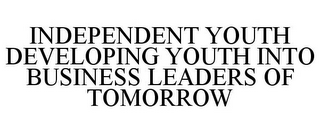mark for INDEPENDENT YOUTH DEVELOPING YOUTH INTO BUSINESS LEADERS OF TOMORROW, trademark #85721057