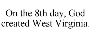 mark for ON THE 8TH DAY, GOD CREATED WEST VIRGINIA., trademark #85722211