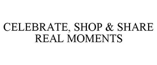 mark for CELEBRATE, SHOP & SHARE REAL MOMENTS, trademark #85722368