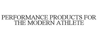 mark for PERFORMANCE PRODUCTS FOR THE MODERN ATHLETE, trademark #85723784