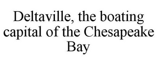 mark for DELTAVILLE, THE BOATING CAPITAL OF THE CHESAPEAKE BAY, trademark #85724271