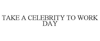 mark for TAKE A CELEBRITY TO WORK DAY, trademark #85724349