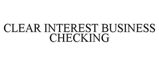 mark for CLEAR INTEREST BUSINESS CHECKING, trademark #85724712