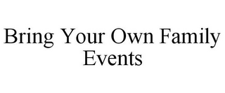 mark for BRING YOUR OWN FAMILY EVENTS, trademark #85725140