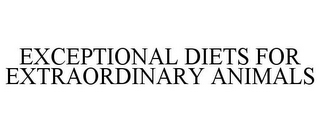 mark for EXCEPTIONAL DIETS FOR EXTRAORDINARY ANIMALS, trademark #85725767