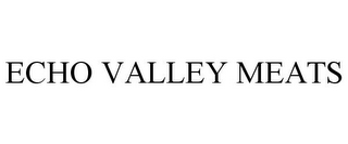mark for ECHO VALLEY MEATS, trademark #85726072