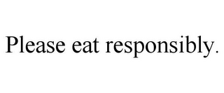 mark for PLEASE EAT RESPONSIBLY., trademark #85727546