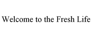 mark for WELCOME TO THE FRESH LIFE, trademark #85729616