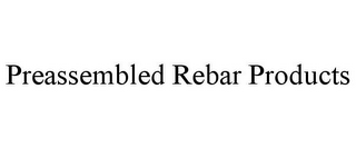 mark for PREASSEMBLED REBAR PRODUCTS, trademark #85730734