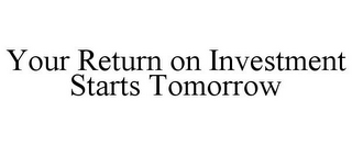 mark for YOUR RETURN ON INVESTMENT STARTS TOMORROW, trademark #85732994