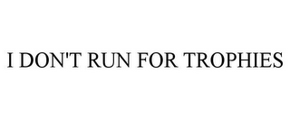 mark for I DON'T RUN FOR TROPHIES, trademark #85734668