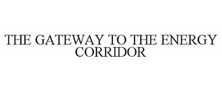 mark for THE GATEWAY TO THE ENERGY CORRIDOR, trademark #85735850