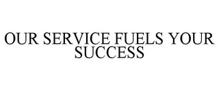 mark for OUR SERVICE FUELS YOUR SUCCESS, trademark #85736316