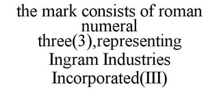 mark for THE MARK CONSISTS OF ROMAN NUMERAL THREE(3),REPRESENTING INGRAM INDUSTRIES INCORPORATED(III), trademark #85736531