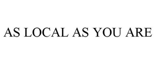 mark for AS LOCAL AS YOU ARE, trademark #85737715
