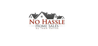 mark for NO HASSLE HOME SALES BY TEAM CARLOS, trademark #85738040