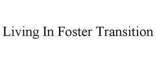 mark for LIVING IN FOSTER TRANSITION, trademark #85738148