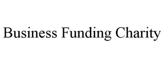 mark for BUSINESS FUNDING CHARITY, trademark #85738640