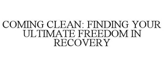 mark for COMING CLEAN: FINDING YOUR ULTIMATE FREEDOM IN RECOVERY, trademark #85739303