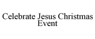 mark for CELEBRATE JESUS CHRISTMAS EVENT, trademark #85740020