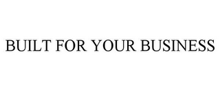mark for BUILT FOR YOUR BUSINESS, trademark #85741341