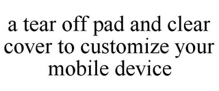 mark for A TEAR OFF PAD AND CLEAR COVER TO CUSTOMIZE YOUR MOBILE DEVICE, trademark #85741381