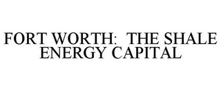 mark for FORT WORTH: THE SHALE ENERGY CAPITAL, trademark #85741563