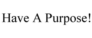 mark for HAVE A PURPOSE!, trademark #85742019