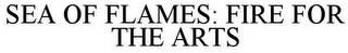 mark for SEA OF FLAMES: FIRE FOR THE ARTS, trademark #85742577