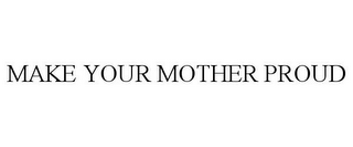 mark for MAKE YOUR MOTHER PROUD, trademark #85743019