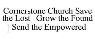 mark for CORNERSTONE CHURCH SAVE THE LOST | GROW THE FOUND | SEND THE EMPOWERED, trademark #85745388