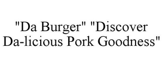 "mark for ""DA BURGER"" ""DISCOVER DA-LICIOUS PORK GOODNESS"", trademark #85745421"
