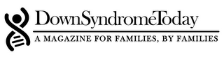 mark for DOWN SYNDROME TODAY, A MAGAZINE FOR FAMILIES, BY FAMILIES, trademark #85745706