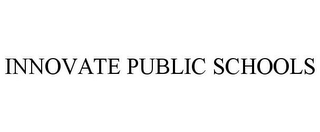 mark for INNOVATE PUBLIC SCHOOLS, trademark #85746210