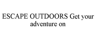 mark for ESCAPE OUTDOORS GET YOUR ADVENTURE ON, trademark #85746637