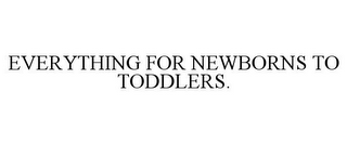 mark for EVERYTHING FOR NEWBORNS TO TODDLERS., trademark #85747103
