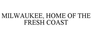 mark for MILWAUKEE, HOME OF THE FRESH COAST, trademark #85747194