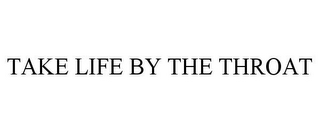 mark for TAKE LIFE BY THE THROAT, trademark #85747540