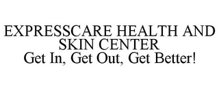 mark for EXPRESSCARE HEALTH AND SKIN CENTER GET IN, GET OUT, GET BETTER!, trademark #85747659