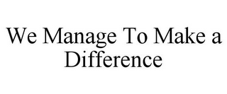 mark for WE MANAGE TO MAKE A DIFFERENCE, trademark #85748055