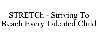 mark for STRETCH - STRIVING TO REACH EVERY TALENTED CHILD, trademark #85748679