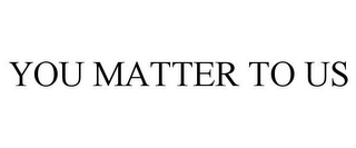 mark for YOU MATTER TO US, trademark #85749245