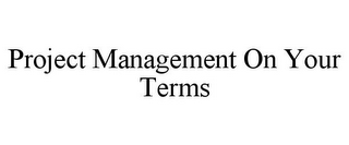 mark for PROJECT MANAGEMENT ON YOUR TERMS, trademark #85749650