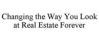 mark for CHANGING THE WAY YOU LOOK AT REAL ESTATE FOREVER, trademark #85749685