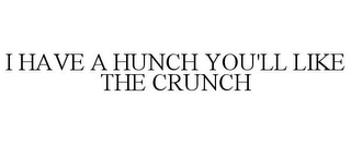 mark for I HAVE A HUNCH YOU'LL LIKE THE CRUNCH, trademark #85750015