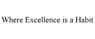 mark for WHERE EXCELLENCE IS A HABIT, trademark #85750017