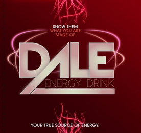 mark for SHOW THEM WHAT YOU ARE MADE OF. DALE ENERGY DRINK YOUR TRUE SOURCE OF ENERGY., trademark #85751239