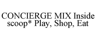 mark for CONCIERGE MIX INSIDE SCOOP* PLAY, SHOP, EAT, trademark #85751296