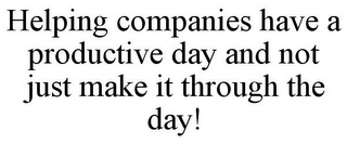 mark for HELPING COMPANIES HAVE A PRODUCTIVE DAY AND NOT JUST MAKE IT THROUGH THE DAY!, trademark #85751643