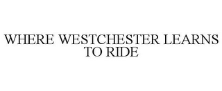 mark for WHERE WESTCHESTER LEARNS TO RIDE, trademark #85751956